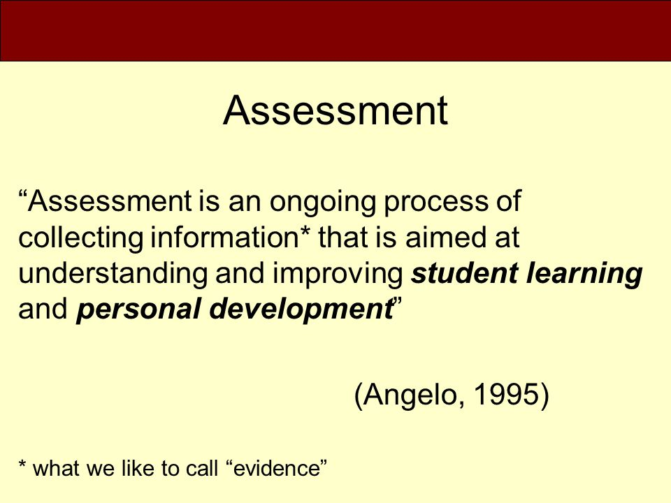 """Assessment """"Assessment is an ongoing process of collecting information* that is aimed at understanding and improving student learning and personal dev"""