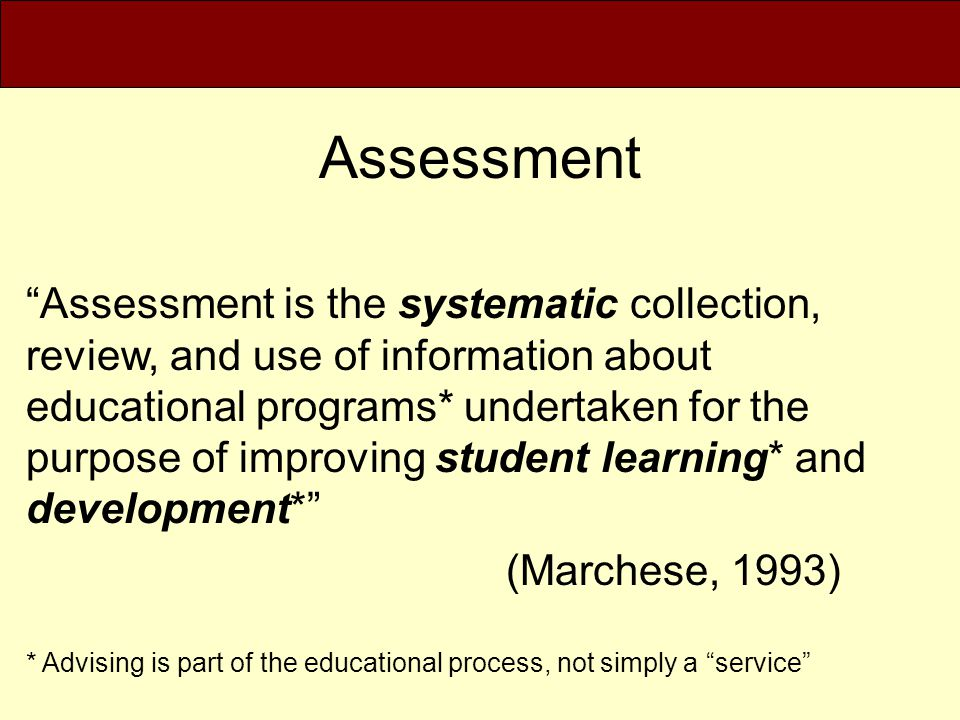 Assessment Assessment is the means used to measure the outcomes of education and the achievement of students with regard to important competencies (Pellegrino, Chudowsky, and Glaser, 2001)