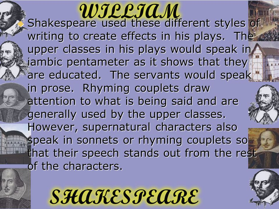  Shakespeare used these different styles of writing to create effects in his plays.