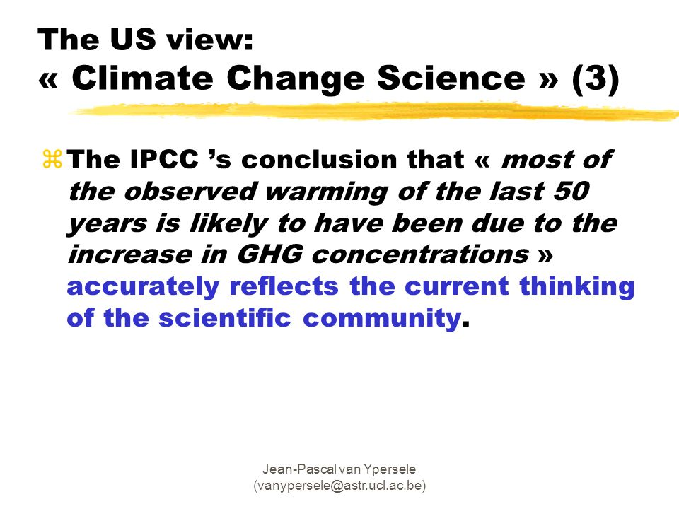Jean-Pascal van Ypersele (vanypersele@astr.ucl.ac.be) zThe IPCC 's conclusion that « most of the observed warming of the last 50 years is likely to have been due to the increase in GHG concentrations » accurately reflects the current thinking of the scientific community.