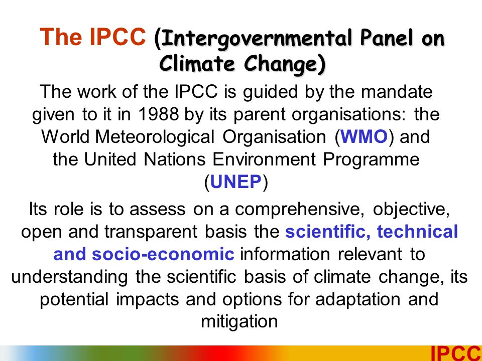 2 IPCC The work of the IPCC is guided by the mandate given to it in 1988 by its parent organisations: the World Meteorological Organisation (WMO) and the United Nations Environment Programme (UNEP) Its role is to assess on a comprehensive, objective, open and transparent basis the scientific, technical and socio-economic information relevant to understanding the scientific basis of climate change, its potential impacts and options for adaptation and mitigation Intergovernmental Panel on Climate Change) The IPCC ( Intergovernmental Panel on Climate Change)