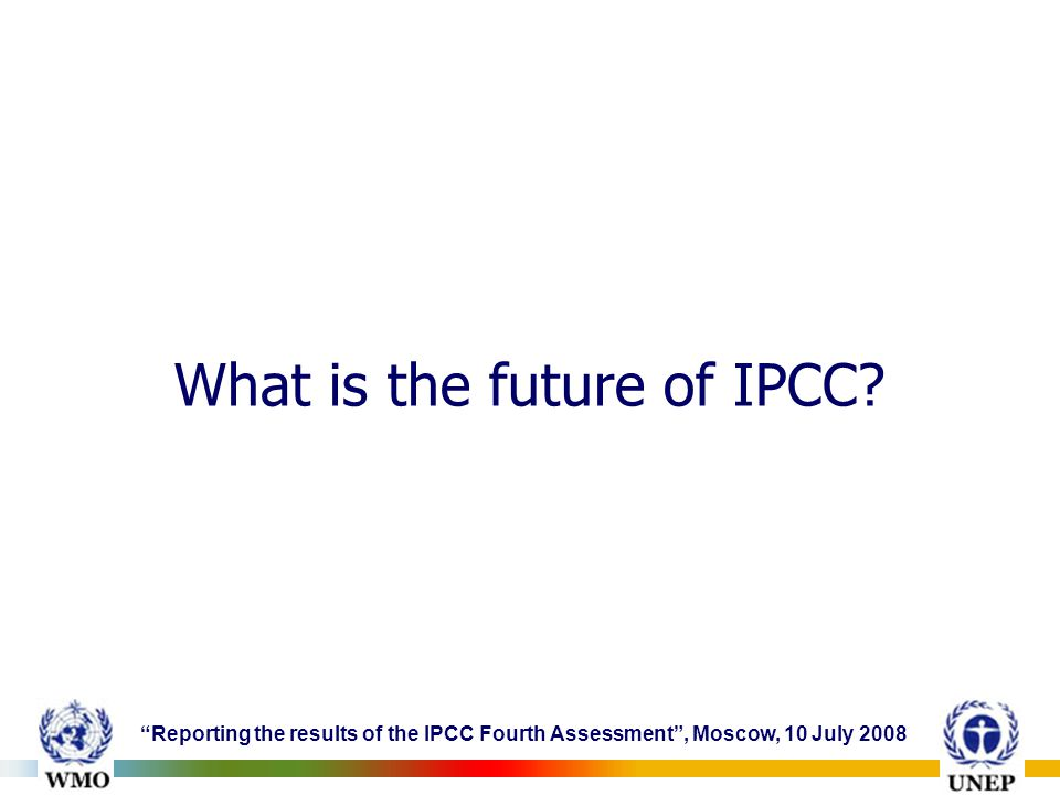 Reporting the results of the IPCC Fourth Assessment , Moscow, 10 July 2008 What is the future of IPCC