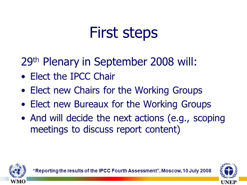 Reporting the results of the IPCC Fourth Assessment , Moscow, 10 July 2008 First steps 29 th Plenary in September 2008 will: Elect the IPCC Chair Elect new Chairs for the Working Groups Elect new Bureaux for the Working Groups And will decide the next actions (e.g., scoping meetings to discuss report content)