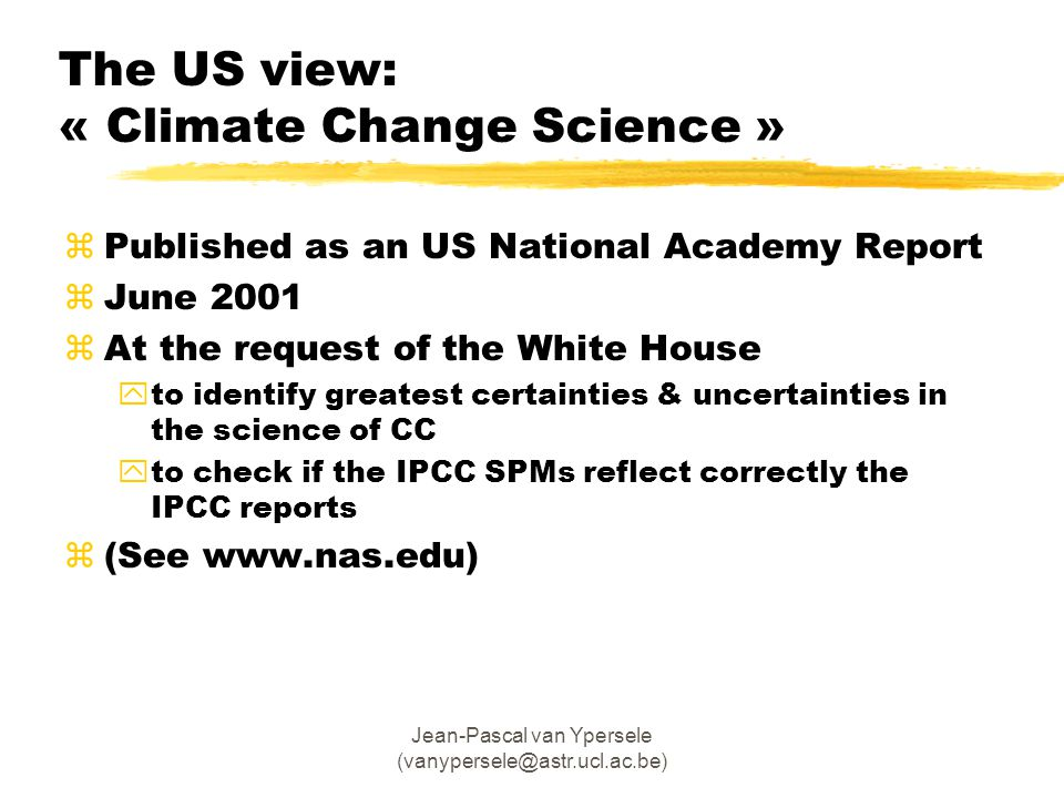 Jean-Pascal van Ypersele (vanypersele@astr.ucl.ac.be) The US view: « Climate Change Science » zPublished as an US National Academy Report zJune 2001 zAt the request of the White House yto identify greatest certainties & uncertainties in the science of CC yto check if the IPCC SPMs reflect correctly the IPCC reports z(See www.nas.edu)