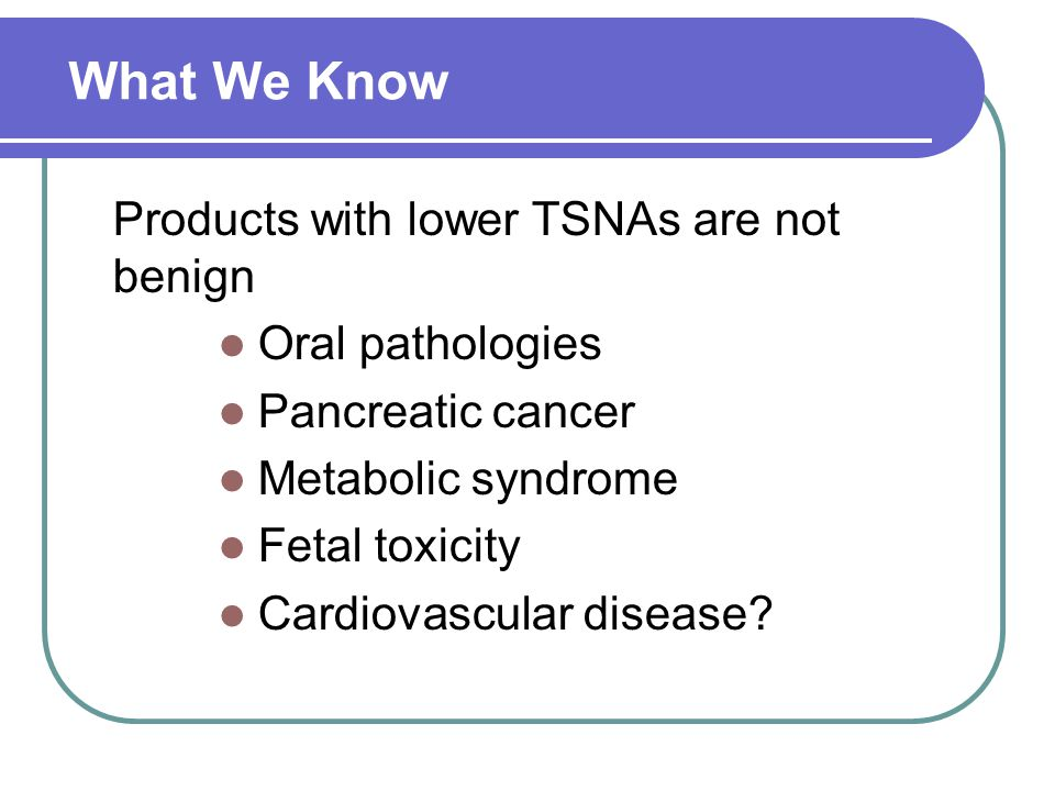 What We Know Products with lower TSNAs are not benign Oral pathologies Pancreatic cancer Metabolic syndrome Fetal toxicity Cardiovascular disease