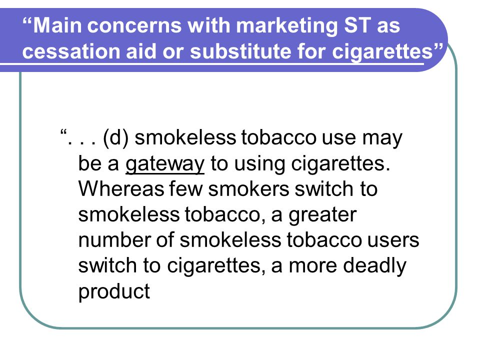 ... (d) smokeless tobacco use may be a gateway to using cigarettes.