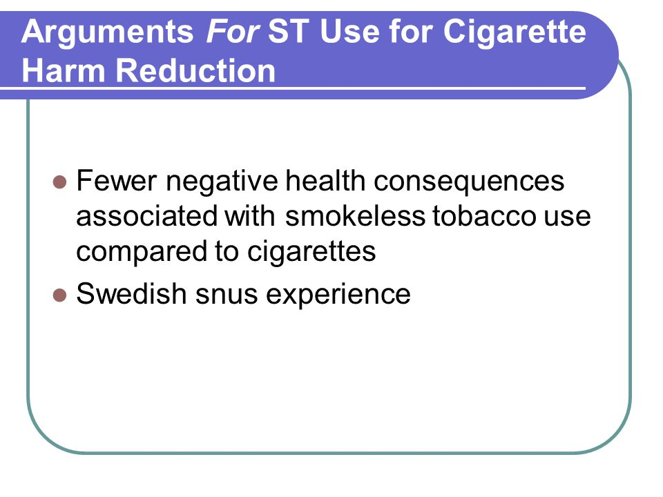 Arguments For ST Use for Cigarette Harm Reduction Fewer negative health consequences associated with smokeless tobacco use compared to cigarettes Swedish snus experience
