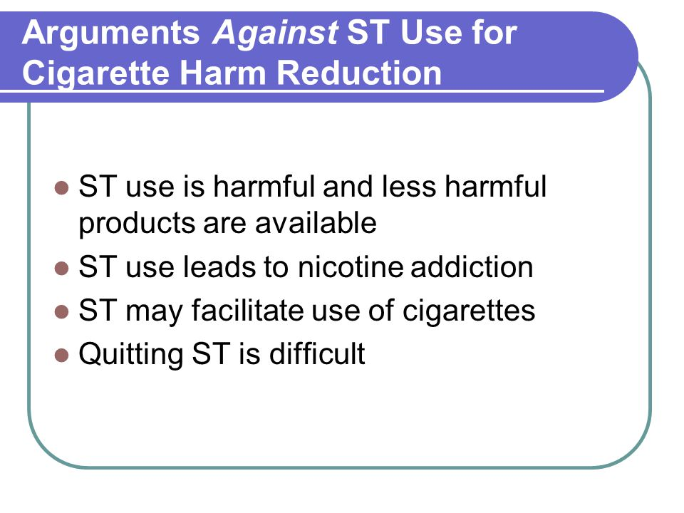 Arguments Against ST Use for Cigarette Harm Reduction ST use is harmful and less harmful products are available ST use leads to nicotine addiction ST may facilitate use of cigarettes Quitting ST is difficult
