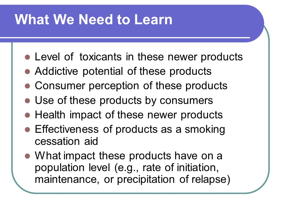 What We Need to Learn Level of toxicants in these newer products Addictive potential of these products Consumer perception of these products Use of these products by consumers Health impact of these newer products Effectiveness of products as a smoking cessation aid What impact these products have on a population level (e.g., rate of initiation, maintenance, or precipitation of relapse)