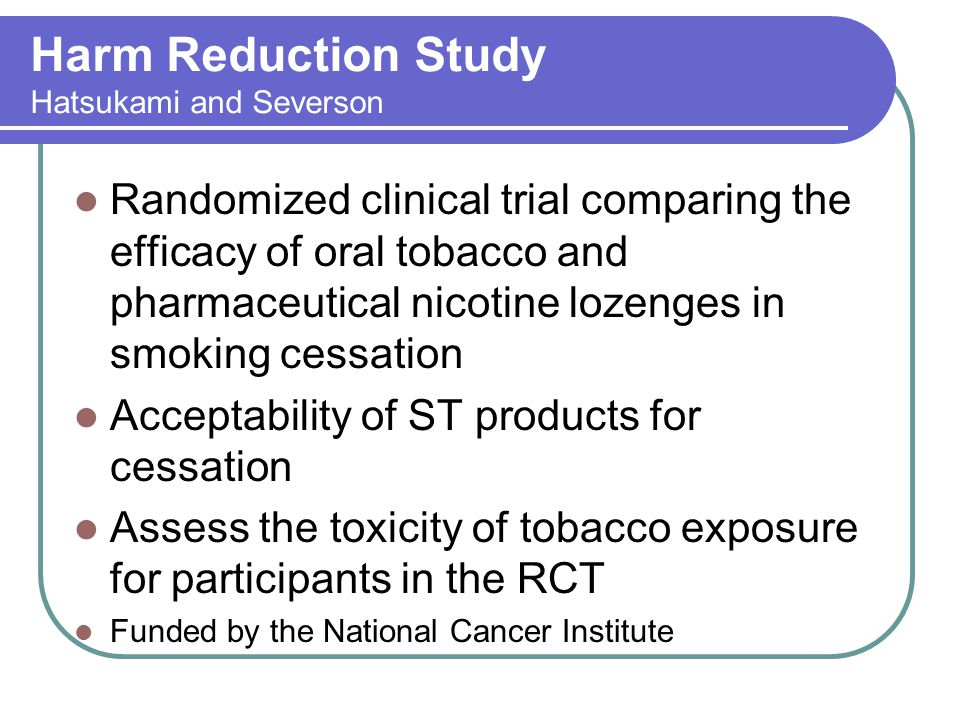 Harm Reduction Study Hatsukami and Severson Randomized clinical trial comparing the efficacy of oral tobacco and pharmaceutical nicotine lozenges in smoking cessation Acceptability of ST products for cessation Assess the toxicity of tobacco exposure for participants in the RCT Funded by the National Cancer Institute