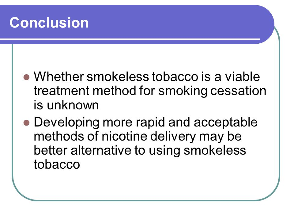 Conclusion Whether smokeless tobacco is a viable treatment method for smoking cessation is unknown Developing more rapid and acceptable methods of nicotine delivery may be better alternative to using smokeless tobacco