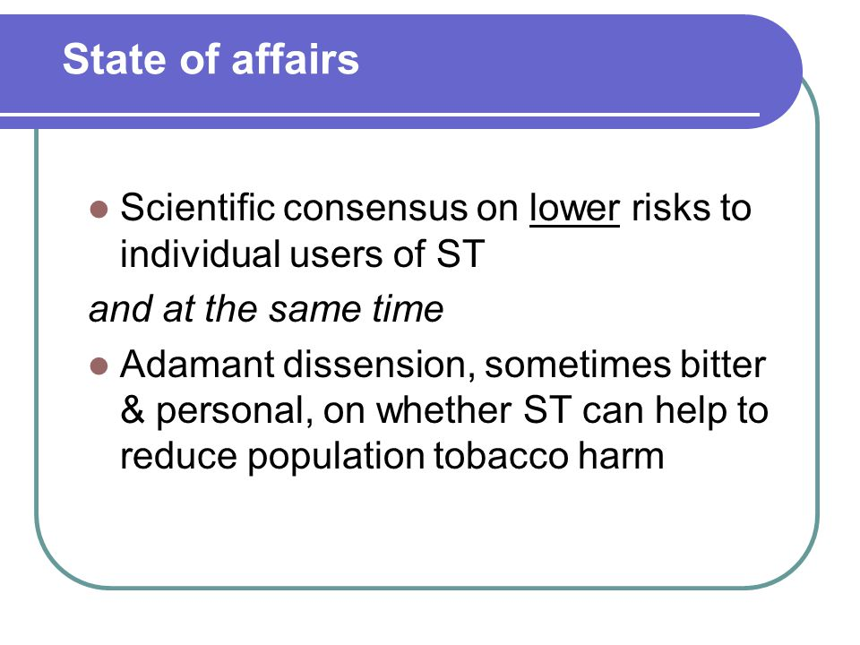 State of affairs Scientific consensus on lower risks to individual users of ST and at the same time Adamant dissension, sometimes bitter & personal, on whether ST can help to reduce population tobacco harm