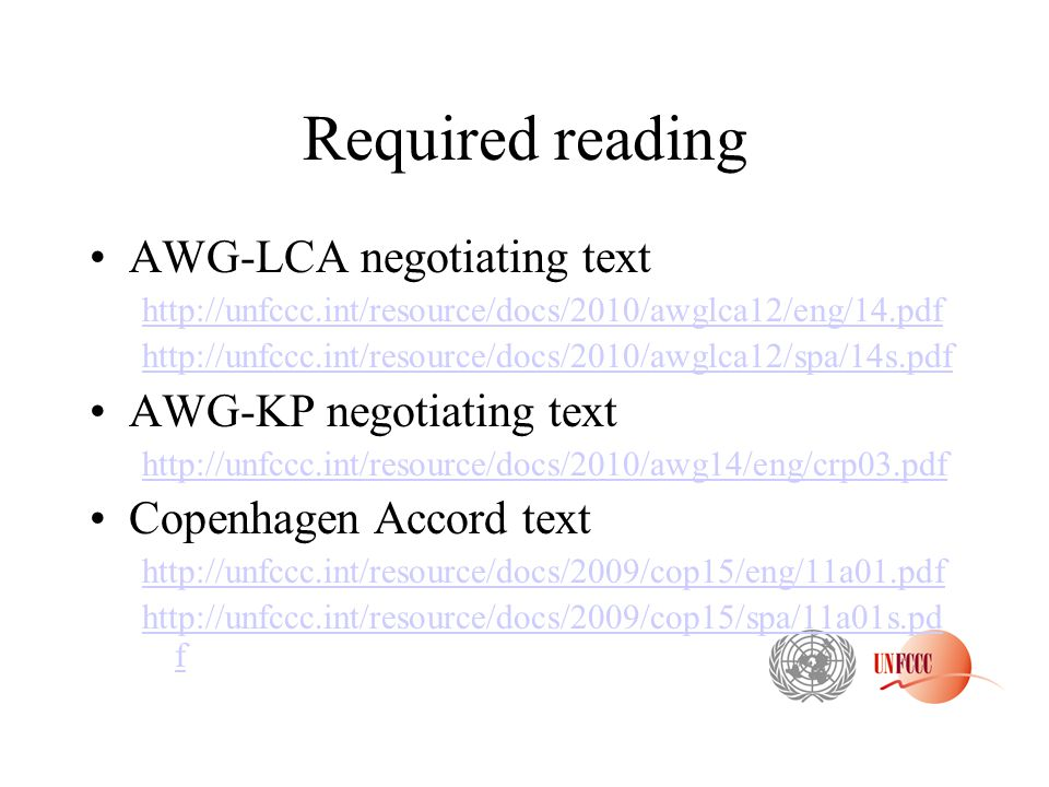 Required reading AWG-LCA negotiating text http://unfccc.int/resource/docs/2010/awglca12/eng/14.pdf http://unfccc.int/resource/docs/2010/awglca12/spa/14s.pdf AWG-KP negotiating text http://unfccc.int/resource/docs/2010/awg14/eng/crp03.pdf Copenhagen Accord text http://unfccc.int/resource/docs/2009/cop15/eng/11a01.pdf http://unfccc.int/resource/docs/2009/cop15/spa/11a01s.pd f