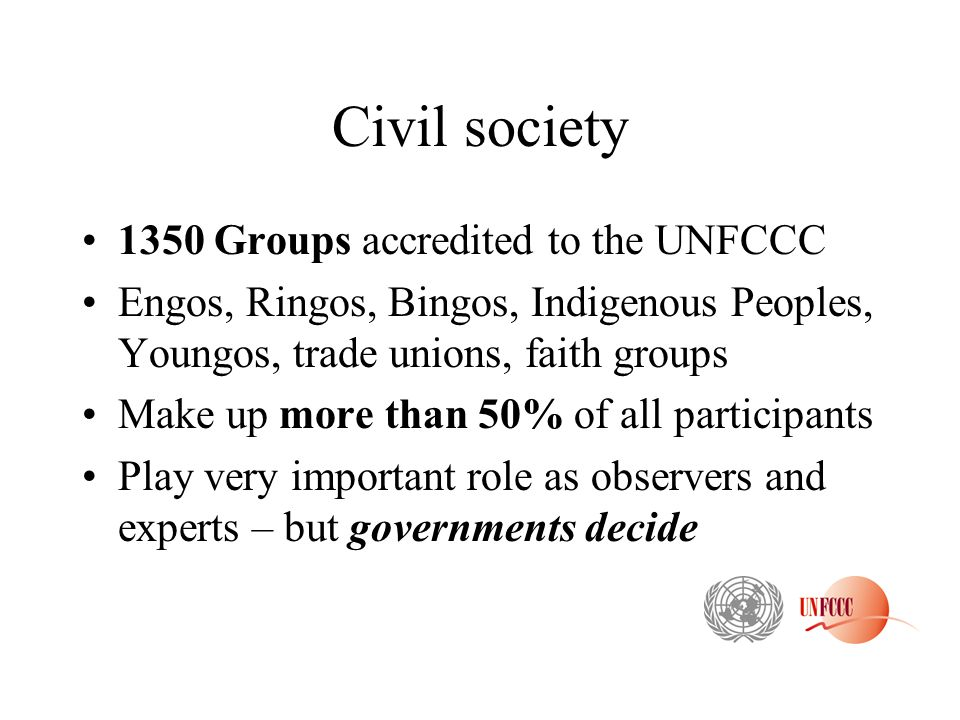Civil society 1350 Groups accredited to the UNFCCC Engos, Ringos, Bingos, Indigenous Peoples, Youngos, trade unions, faith groups Make up more than 50% of all participants Play very important role as observers and experts – but governments decide