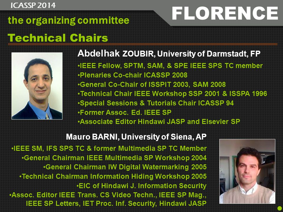 the organizing committee Abdelhak ZOUBIR, University of Darmstadt, FP IEEE Fellow, SPTM, SAM, & SPE IEEE SPS TC member Plenaries Co-chair ICASSP 2008 General Co-Chair of ISSPIT 2003, SAM 2008 Technical Chair IEEE Workshop SSP 2001 & ISSPA 1996 Special Sessions & Tutorials Chair ICASSP 94 Former Assoc.