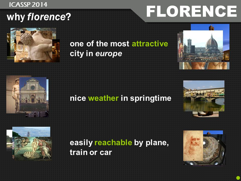FLORENCE ICASSP 2014 why florence? one of the most attractive city in europe easily reachable by plane, train or car nice weather in springtime