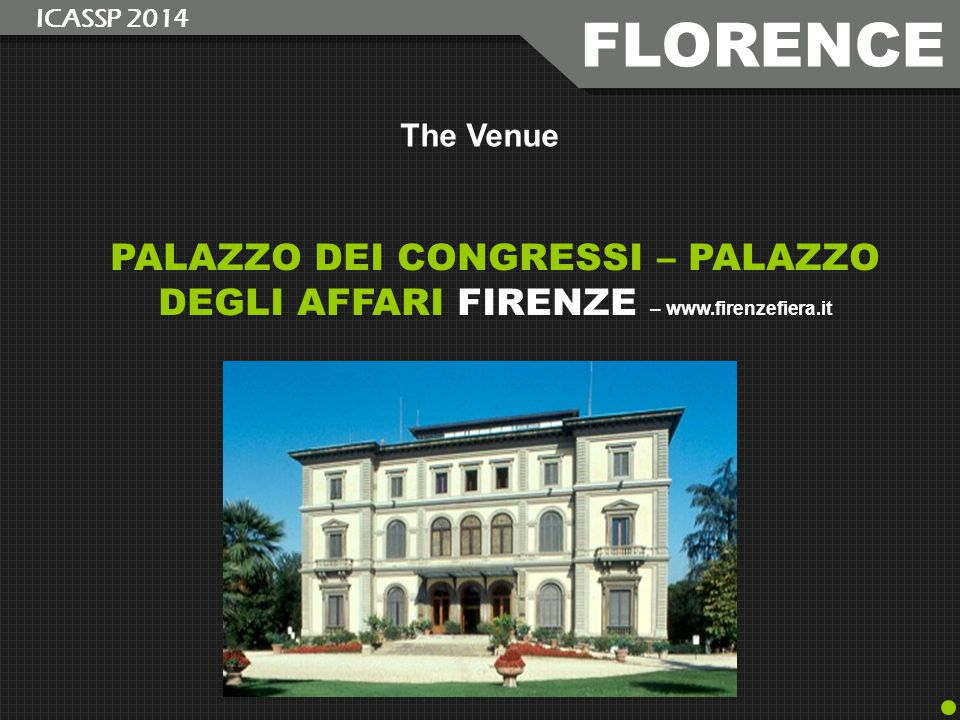 PALAZZO DEI CONGRESSI – PALAZZO DEGLI AFFARI FIRENZE – www.firenzefiera.it The Venue FLORENCE ICASSP 2014