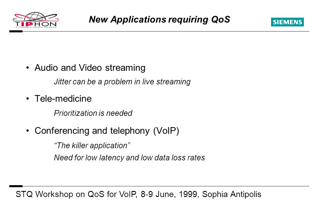 STQ Workshop on QoS for VoIP, 8-9 June, 1999, Sophia Antipolis S New Applications requiring QoS Audio and Video streaming Jitter can be a problem in live streaming Tele-medicine Prioritization is needed Conferencing and telephony (VoIP) The killer application Need for low latency and low data loss rates