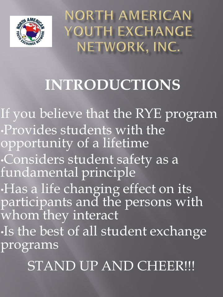If you believe that the RYE program Provides students with the opportunity of a lifetime Considers student safety as a fundamental principle Has a life changing effect on its participants and the persons with whom they interact Is the best of all student exchange programs STAND UP AND CHEER!!.