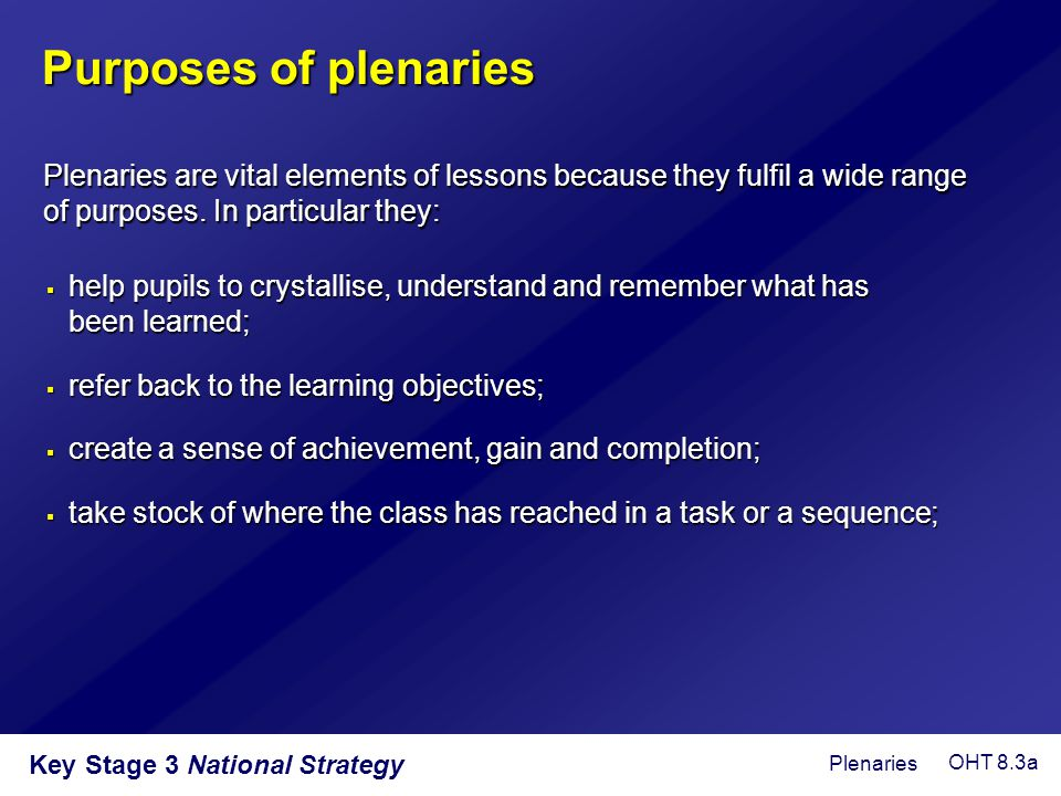 Key Stage 3 National Strategy  take learning further and deeper;  provide an opportunity for the teacher to assess learning and plan accordingly;  recognise and value the achievements of individuals and the class;  prompt deep thinking by pupils about how they have learned.