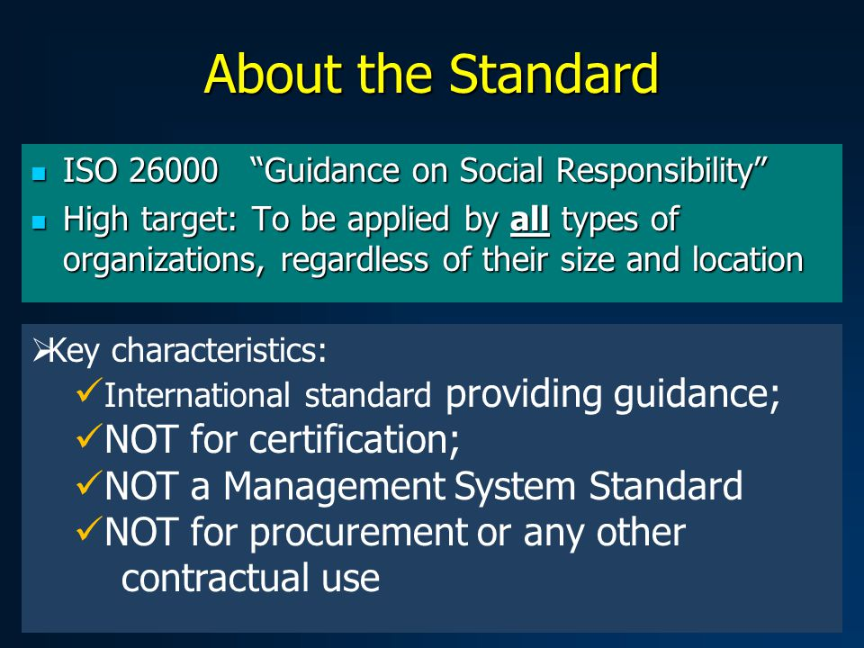 About the Standard ISO 26000 Guidance on Social Responsibility ISO 26000 Guidance on Social Responsibility High target: To be applied by all types of organizations, regardless of their size and location High target: To be applied by all types of organizations, regardless of their size and location  Key characteristics: International standard providing guidance; NOT for certification; NOT a Management System Standard NOT for procurement or any other contractual use