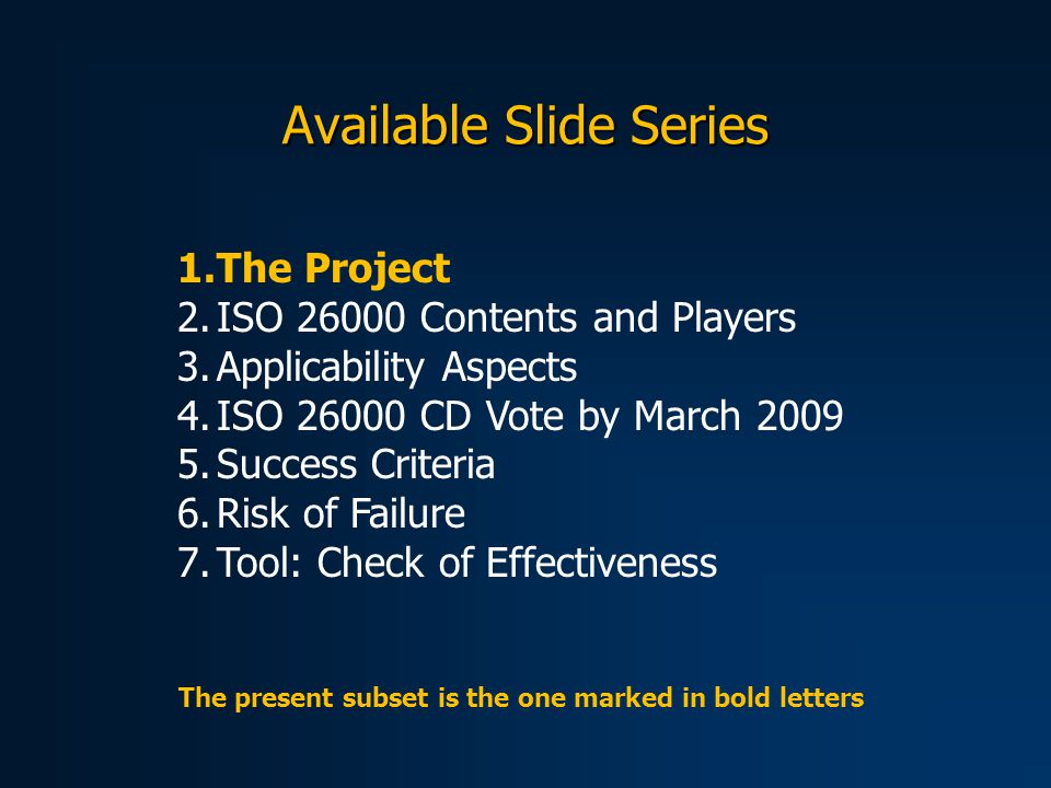 Available Slide Series 1.The Project 2.ISO 26000 Contents and Players 3.Applicability Aspects 4.ISO 26000 CD Vote by March 2009 5.Success Criteria 6.Risk of Failure 7.Tool: Check of Effectiveness The present subset is the one marked in bold letters