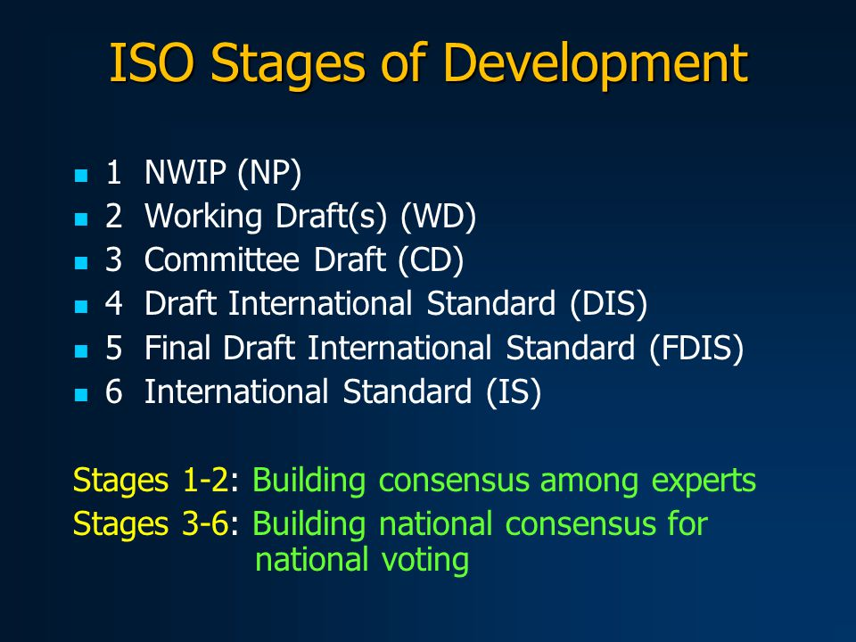 ISO Stages of Development 1 NWIP (NP) 2 Working Draft(s) (WD) 3 Committee Draft (CD) 4 Draft International Standard (DIS) 5 Final Draft International Standard (FDIS) 6 International Standard (IS) Stages 1-2: Building consensus among experts Stages 3-6: Building national consensus for national voting