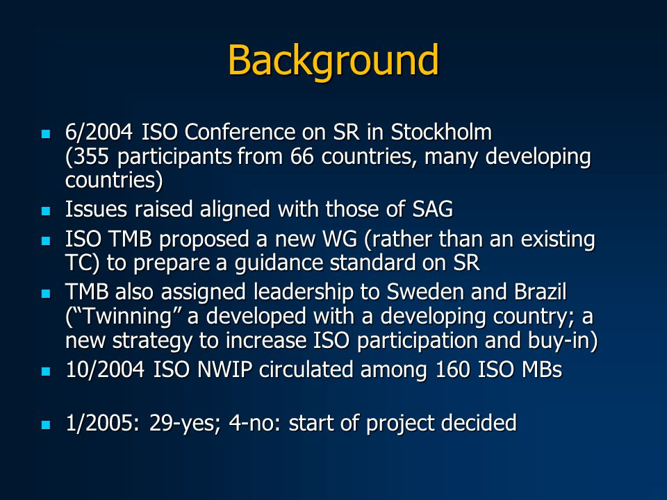 Background 6/2004 ISO Conference on SR in Stockholm (355 participants from 66 countries, many developing countries) 6/2004 ISO Conference on SR in Stockholm (355 participants from 66 countries, many developing countries) Issues raised aligned with those of SAG Issues raised aligned with those of SAG ISO TMB proposed a new WG (rather than an existing TC) to prepare a guidance standard on SR ISO TMB proposed a new WG (rather than an existing TC) to prepare a guidance standard on SR TMB also assigned leadership to Sweden and Brazil ( Twinning a developed with a developing country; a new strategy to increase ISO participation and buy-in) TMB also assigned leadership to Sweden and Brazil ( Twinning a developed with a developing country; a new strategy to increase ISO participation and buy-in) 10/2004 ISO NWIP circulated among 160 ISO MBs 10/2004 ISO NWIP circulated among 160 ISO MBs 1/2005: 29-yes; 4-no: start of project decided 1/2005: 29-yes; 4-no: start of project decided