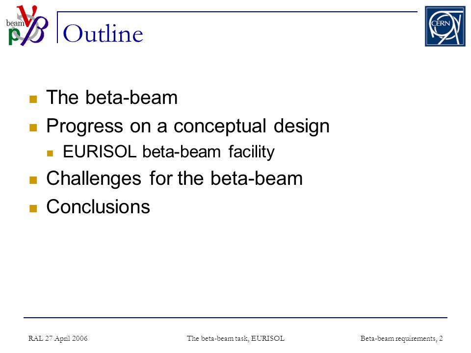 RAL 27 April 2006 The beta-beam task, EURISOL Beta-beam requirements, 2 Outline The beta-beam Progress on a conceptual design EURISOL beta-beam facility Challenges for the beta-beam Conclusions