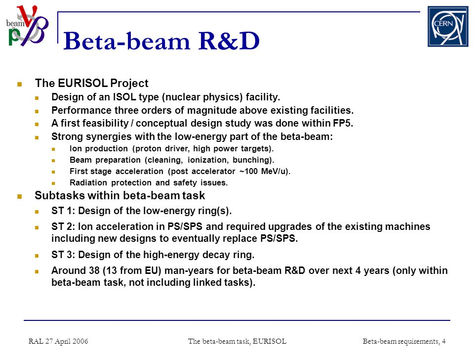 RAL 27 April 2006 The beta-beam task, EURISOL Beta-beam requirements, 4 Beta-beam R&D The EURISOL Project Design of an ISOL type (nuclear physics) facility.
