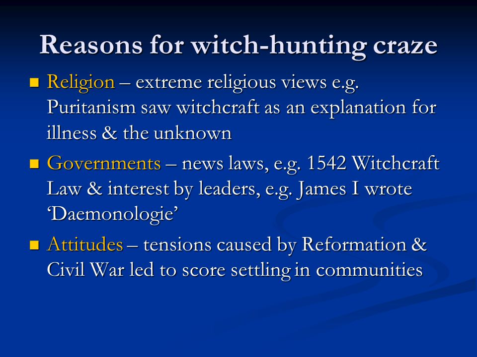 Reasons for witch-hunting craze Poverty – economic hardship caused tensions leading to people being made scapegoats Poverty – economic hardship caused tensions leading to people being made scapegoats Education – lack of scientific understanding of natural world, e.g.