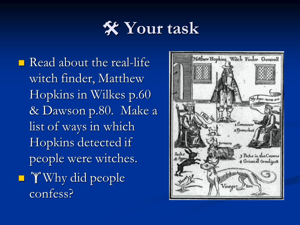 Your task Read about the real-life witch finder, Matthew Hopkins in Wilkes p.60 & Dawson p.80.