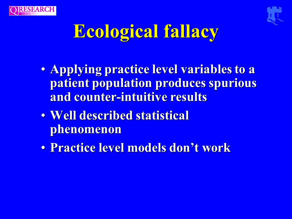 Ecological fallacy Applying practice level variables to a patient population produces spurious and counter-intuitive resultsApplying practice level variables to a patient population produces spurious and counter-intuitive results Well described statistical phenomenonWell described statistical phenomenon Practice level models don't workPractice level models don't work