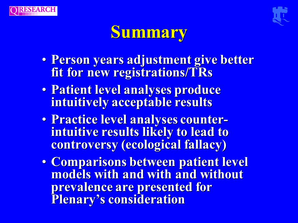 Summary Person years adjustment give better fit for new registrations/TRsPerson years adjustment give better fit for new registrations/TRs Patient level analyses produce intuitively acceptable resultsPatient level analyses produce intuitively acceptable results Practice level analyses counter- intuitive results likely to lead to controversy (ecological fallacy)Practice level analyses counter- intuitive results likely to lead to controversy (ecological fallacy) Comparisons between patient level models with and with and without prevalence are presented for Plenary's considerationComparisons between patient level models with and with and without prevalence are presented for Plenary's consideration