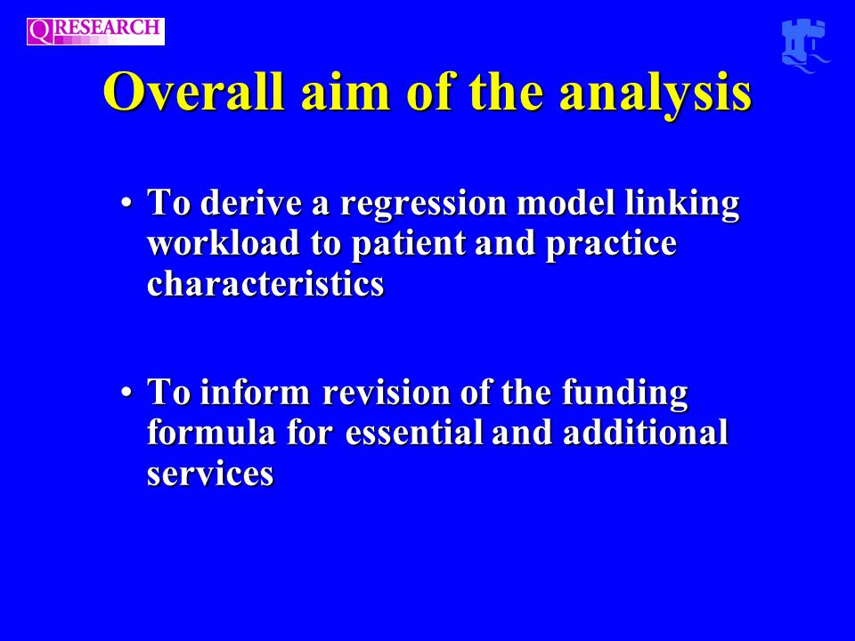Overall aim of the analysis To derive a regression model linking workload to patient and practice characteristicsTo derive a regression model linking workload to patient and practice characteristics To inform revision of the funding formula for essential and additional servicesTo inform revision of the funding formula for essential and additional services