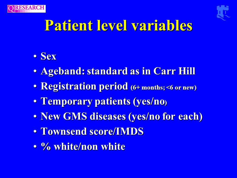 Patient level variables SexSex Ageband: standard as in Carr HillAgeband: standard as in Carr Hill Registration period (6+ months; <6 or new)Registration period (6+ months; <6 or new) Temporary patients (yes/no )Temporary patients (yes/no ) New GMS diseases (yes/no for each)New GMS diseases (yes/no for each) Townsend score/IMDSTownsend score/IMDS % white/non white% white/non white