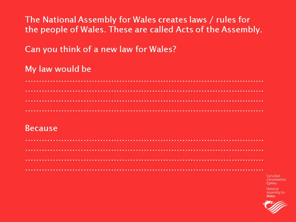The National Assembly for Wales creates laws / rules for the people of Wales.