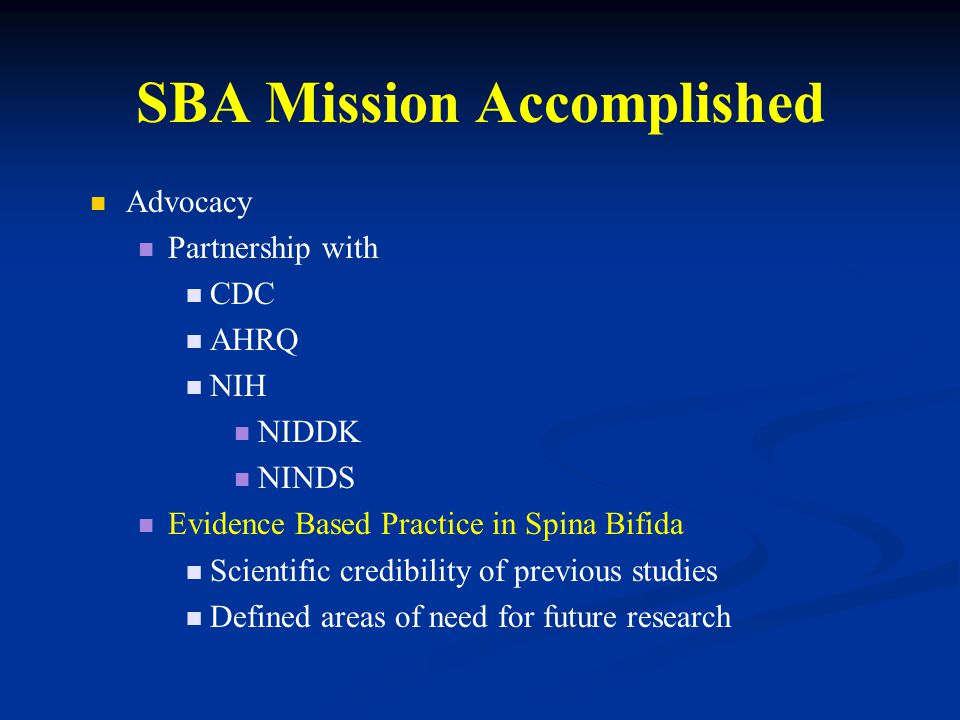 SBA Mission Accomplished Advocacy Partnership with CDC AHRQ NIH NIDDK NINDS Evidence Based Practice in Spina Bifida Scientific credibility of previous studies Defined areas of need for future research