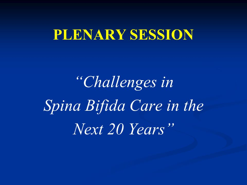 PLENARY SESSION Challenges in Spina Bifida Care in the Next 20 Years