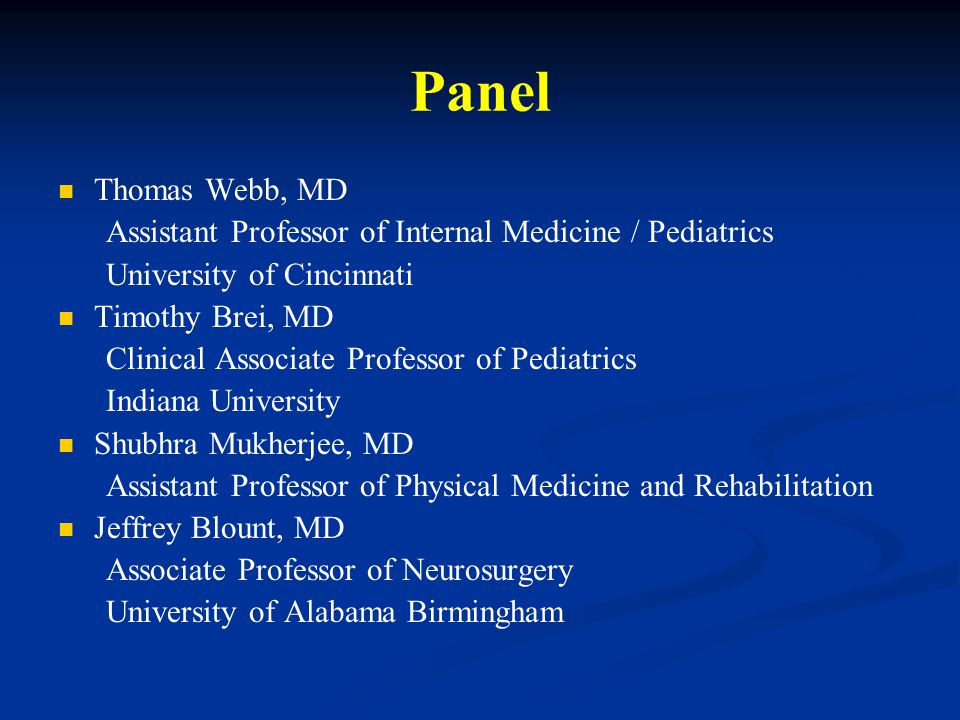 Panel Thomas Webb, MD Assistant Professor of Internal Medicine / Pediatrics University of Cincinnati Timothy Brei, MD Clinical Associate Professor of Pediatrics Indiana University Shubhra Mukherjee, MD Assistant Professor of Physical Medicine and Rehabilitation Jeffrey Blount, MD Associate Professor of Neurosurgery University of Alabama Birmingham