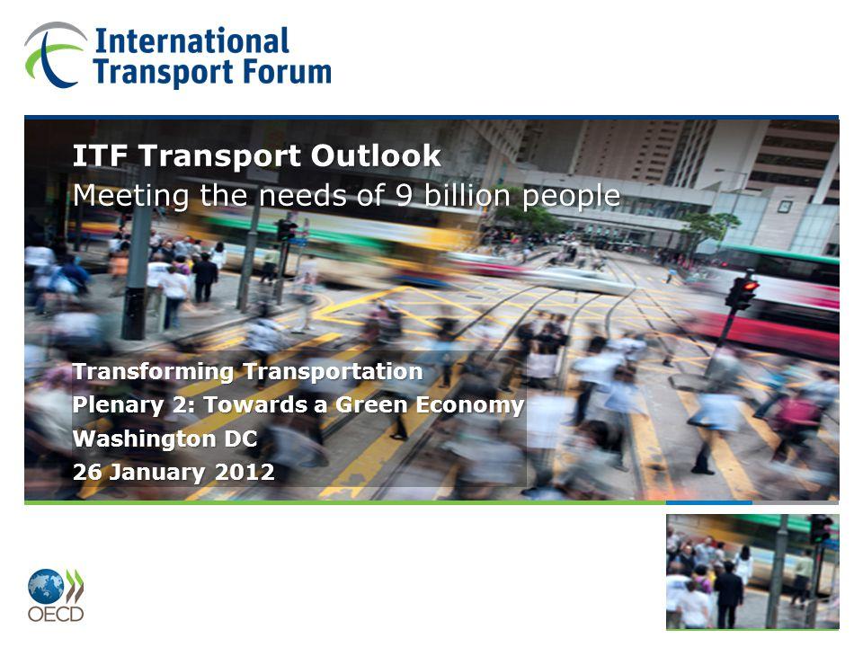 Plenary 2: Towards a Green Economy ITF Transport Outlook Transforming Transportation Washington DC 26 January 2012 ITF Transport Outlook Meeting the n