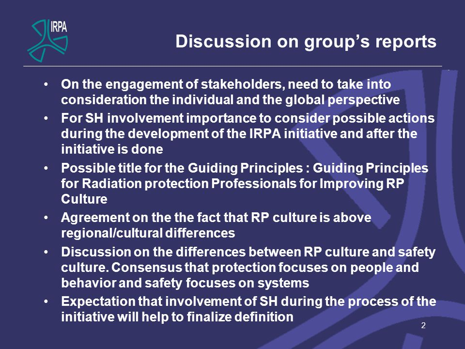 Discussion on group's reports On the engagement of stakeholders, need to take into consideration the individual and the global perspective For SH involvement importance to consider possible actions during the development of the IRPA initiative and after the initiative is done Possible title for the Guiding Principles : Guiding Principles for Radiation protection Professionals for Improving RP Culture Agreement on the the fact that RP culture is above regional/cultural differences Discussion on the differences between RP culture and safety culture.