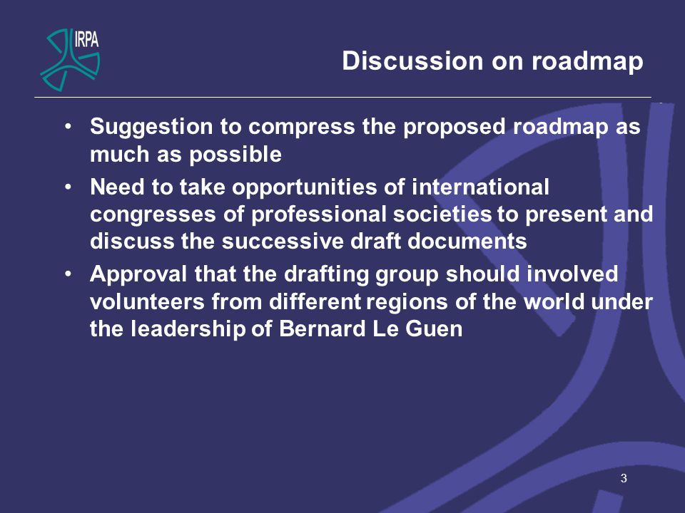Discussion on roadmap Suggestion to compress the proposed roadmap as much as possible Need to take opportunities of international congresses of professional societies to present and discuss the successive draft documents Approval that the drafting group should involved volunteers from different regions of the world under the leadership of Bernard Le Guen 3