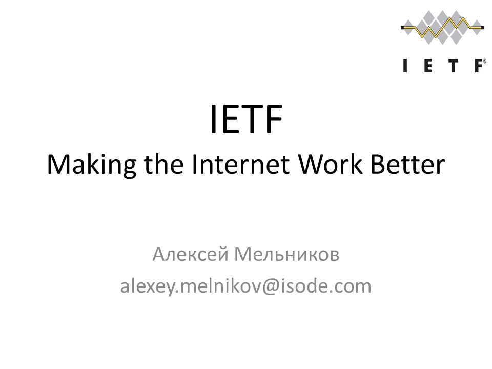 IETF Making the Internet Work Better Алексей Мельников alexey.melnikov@isode.com