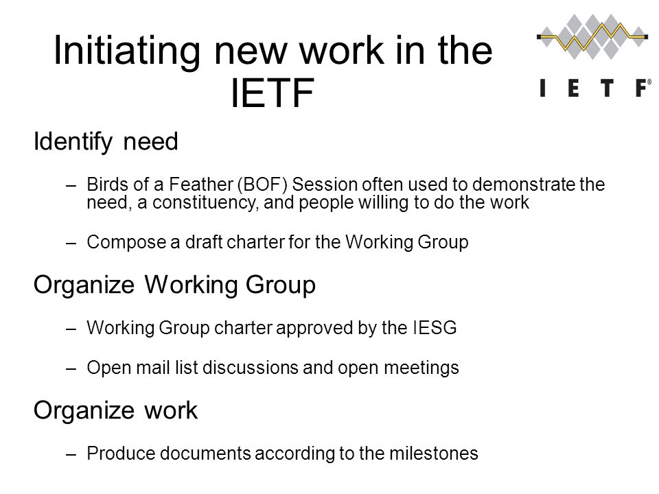 Initiating new work in the IETF 12 Identify need –Birds of a Feather (BOF) Session often used to demonstrate the need, a constituency, and people willing to do the work –Compose a draft charter for the Working Group Organize Working Group –Working Group charter approved by the IESG –Open mail list discussions and open meetings Organize work –Produce documents according to the milestones