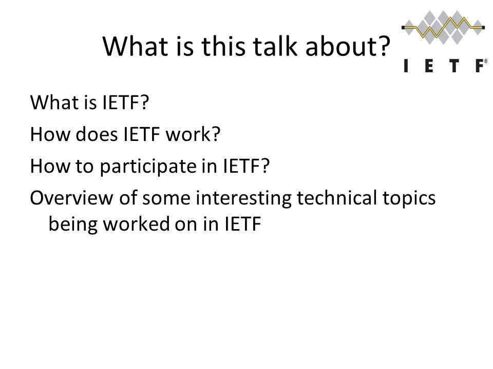What is this talk about. What is IETF. How does IETF work.