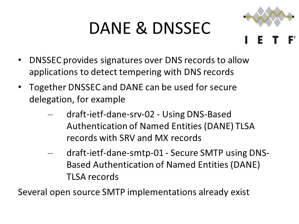 DANE & DNSSEC DNSSEC provides signatures over DNS records to allow applications to detect tempering with DNS records Together DNSSEC and DANE can be used for secure delegation, for example – draft-ietf-dane-srv-02 - Using DNS-Based Authentication of Named Entities (DANE) TLSA records with SRV and MX records – draft-ietf-dane-smtp-01 - Secure SMTP using DNS- Based Authentication of Named Entities (DANE) TLSA records Several open source SMTP implementations already exist