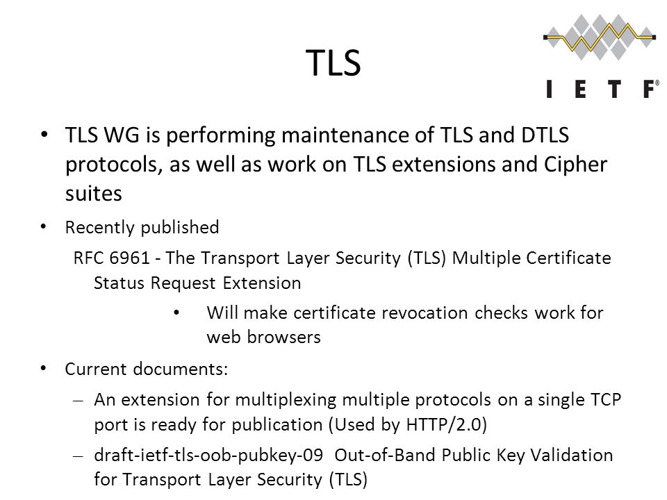 TLS TLS WG is performing maintenance of TLS and DTLS protocols, as well as work on TLS extensions and Cipher suites Recently published RFC 6961 - The Transport Layer Security (TLS) Multiple Certificate Status Request Extension Will make certificate revocation checks work for web browsers Current documents: – An extension for multiplexing multiple protocols on a single TCP port is ready for publication (Used by HTTP/2.0) – draft-ietf-tls-oob-pubkey-09Out-of-Band Public Key Validation for Transport Layer Security (TLS)