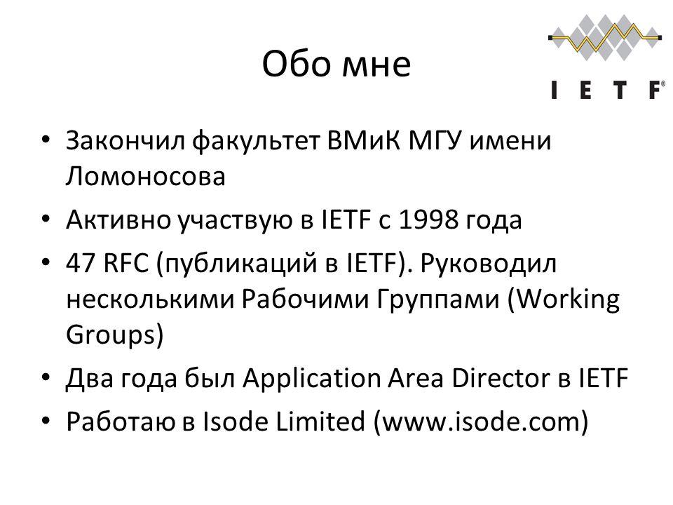 Обо мне Закончил факультет ВМиК МГУ имени Ломоносова Активно участвую в IETF с 1998 года 47 RFC (публикаций в IETF).