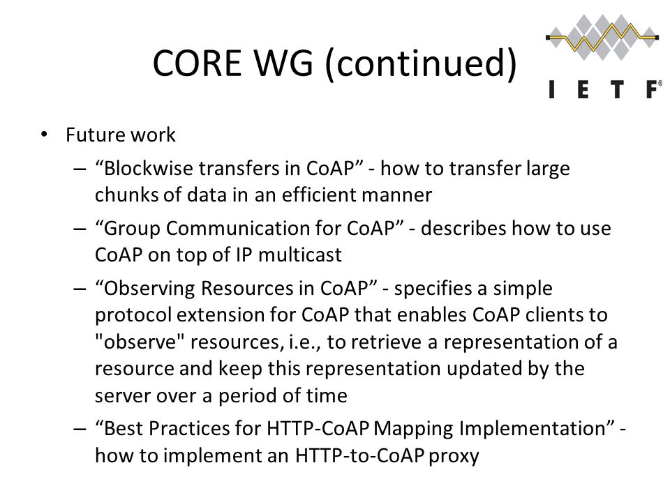 CORE WG (continued) Future work – Blockwise transfers in CoAP - how to transfer large chunks of data in an efficient manner – Group Communication for CoAP - describes how to use CoAP on top of IP multicast – Observing Resources in CoAP - specifies a simple protocol extension for CoAP that enables CoAP clients to observe resources, i.e., to retrieve a representation of a resource and keep this representation updated by the server over a period of time – Best Practices for HTTP-CoAP Mapping Implementation - how to implement an HTTP-to-CoAP proxy